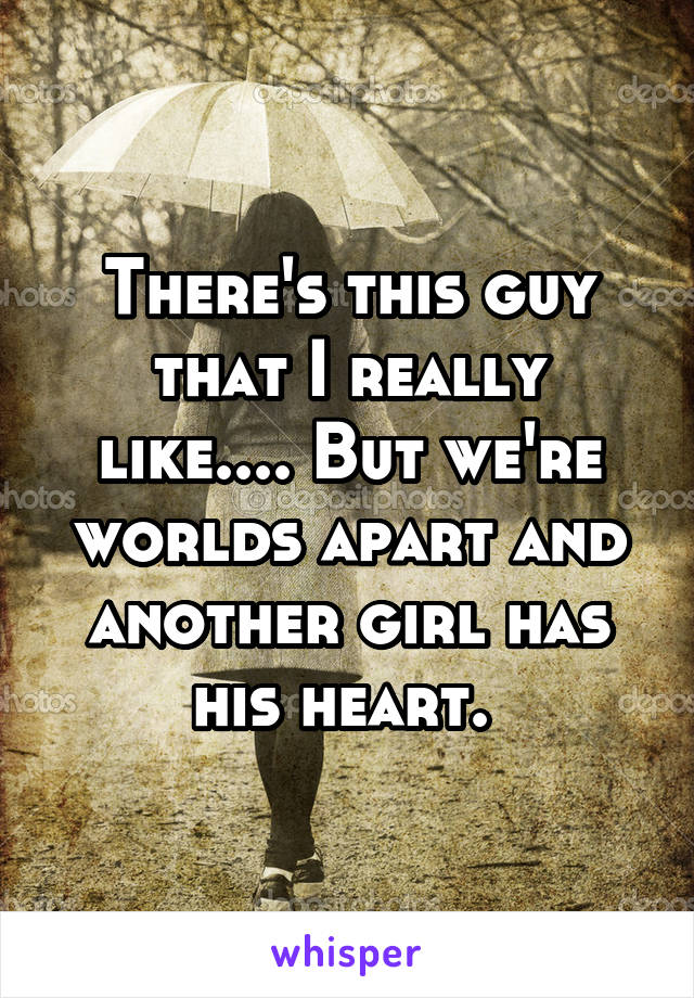 There's this guy that I really like.... But we're worlds apart and another girl has his heart.