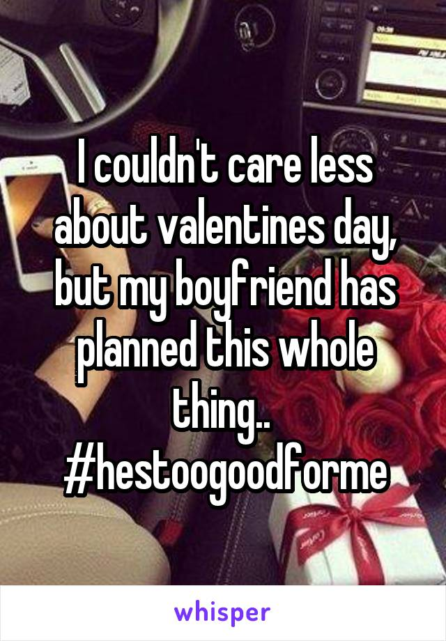 I couldn't care less about valentines day, but my boyfriend has planned this whole thing..  #hestoogoodforme