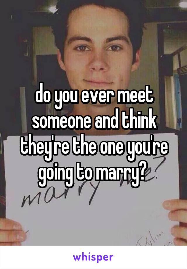 do you ever meet someone and think they're the one you're going to marry?