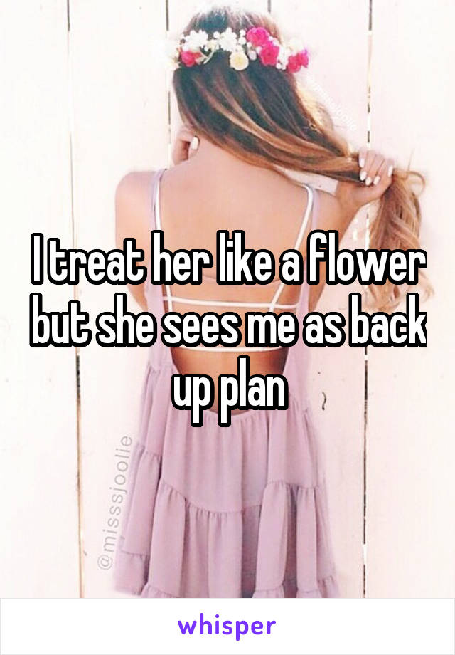I treat her like a flower but she sees me as back up plan