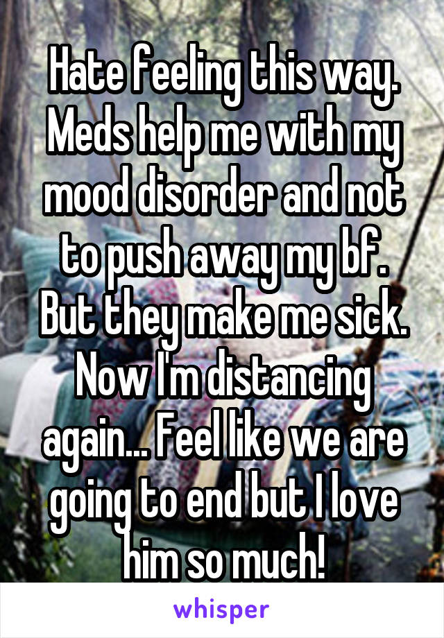 Hate feeling this way. Meds help me with my mood disorder and not to push away my bf. But they make me sick. Now I'm distancing again... Feel like we are going to end but I love him so much!