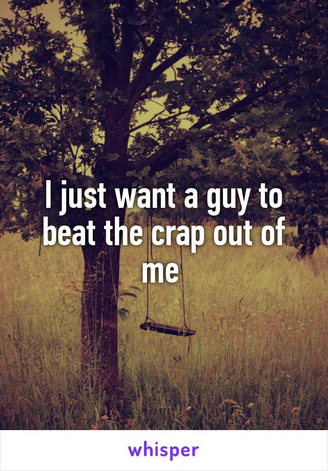 I just want a guy to beat the crap out of me