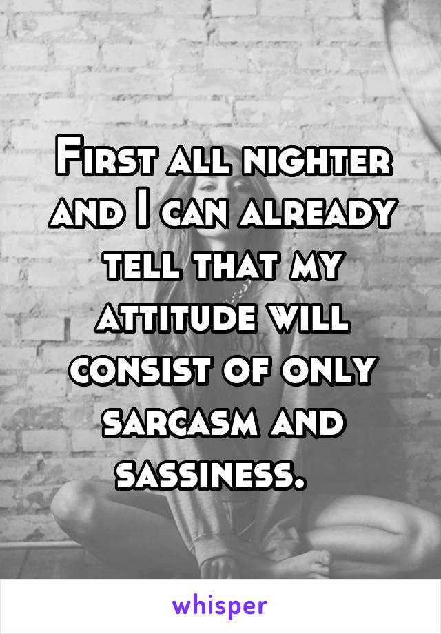 First all nighter and I can already tell that my attitude will consist of only sarcasm and sassiness.