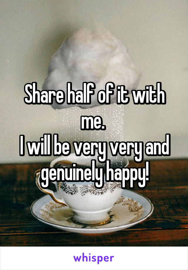 Share half of it with me.  I will be very very and genuinely happy!