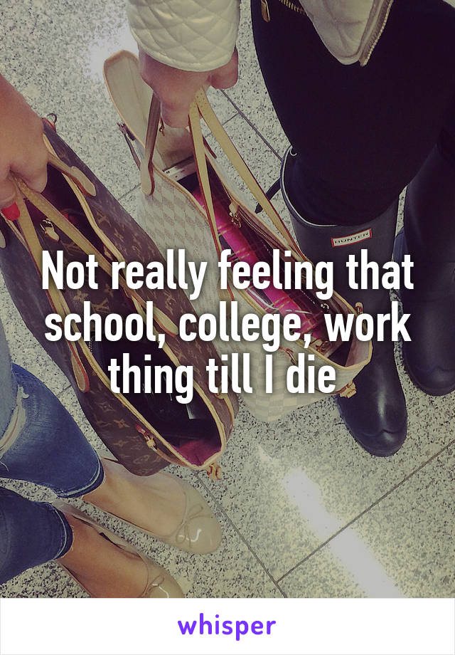Not really feeling that school, college, work thing till I die