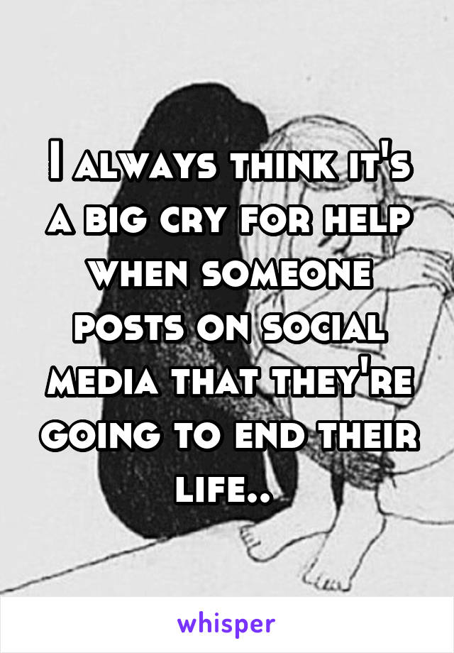 I always think it's a big cry for help when someone posts on social media that they're going to end their life..