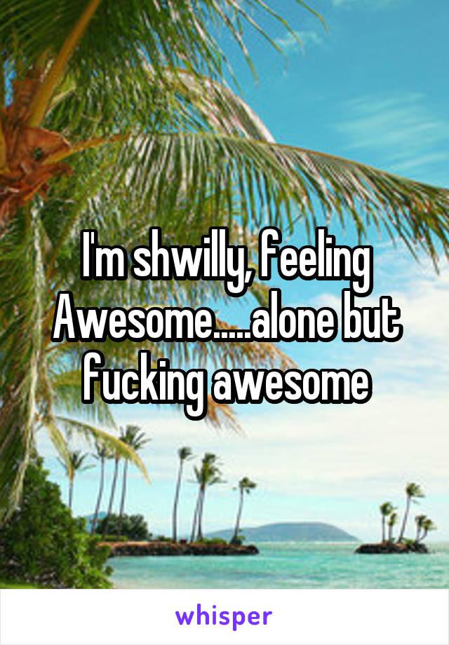 I'm shwilly, feeling Awesome.....alone but fucking awesome