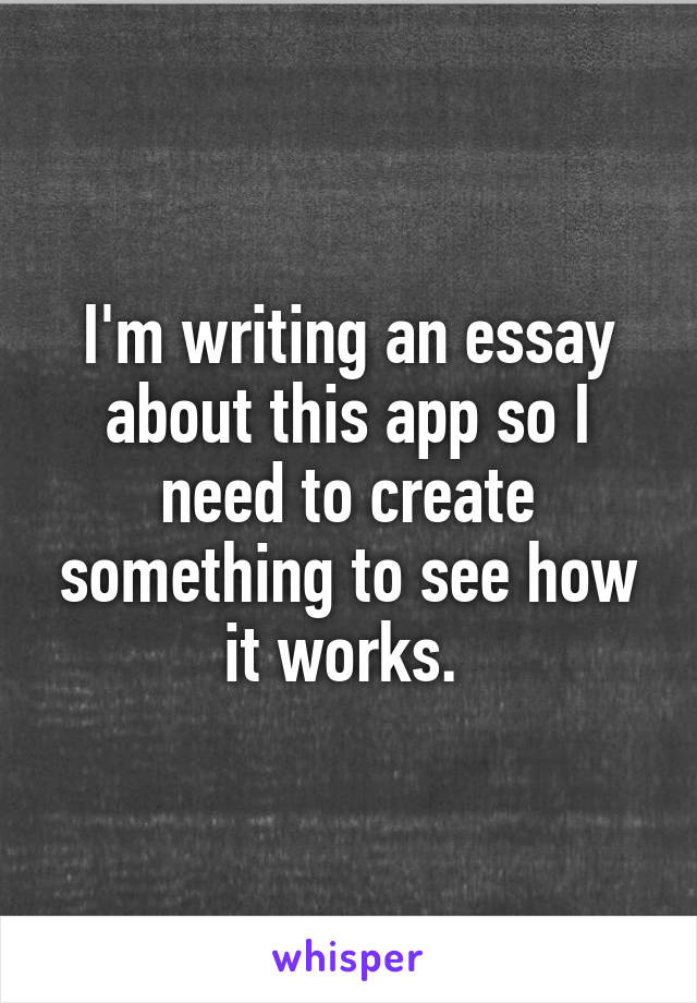 I'm writing an essay about this app so I need to create something to see how it works.