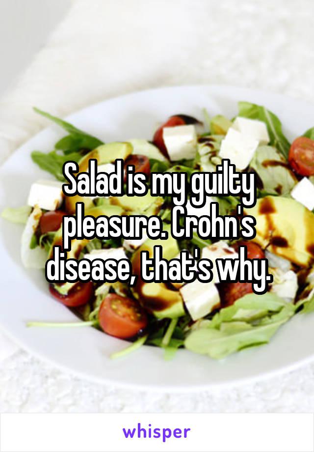 Salad is my guilty pleasure. Crohn's disease, that's why.