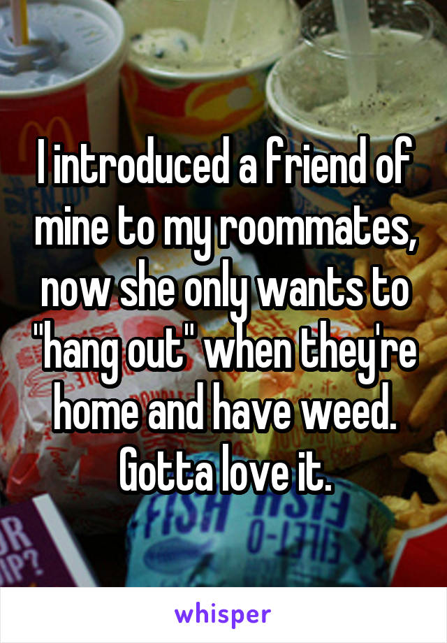 """I introduced a friend of mine to my roommates, now she only wants to """"hang out"""" when they're home and have weed. Gotta love it."""