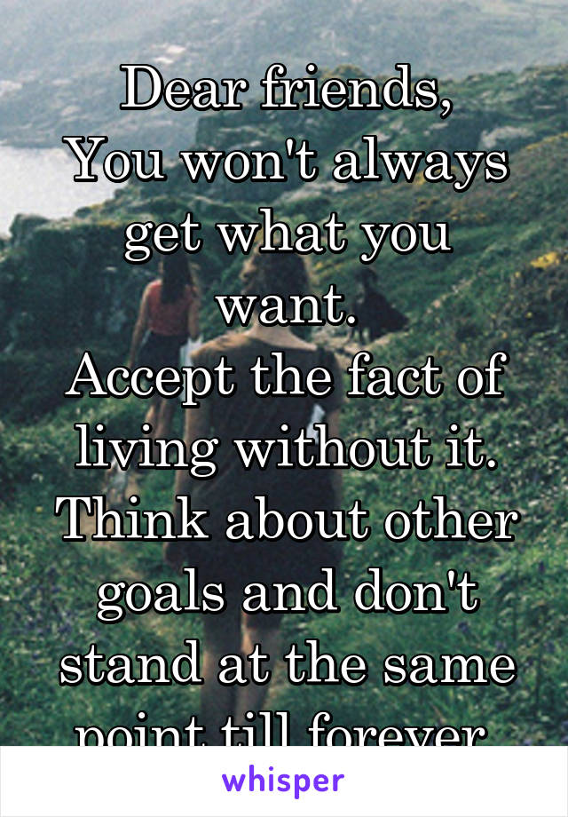 Dear friends, You won't always get what you want. Accept the fact of living without it. Think about other goals and don't stand at the same point till forever.