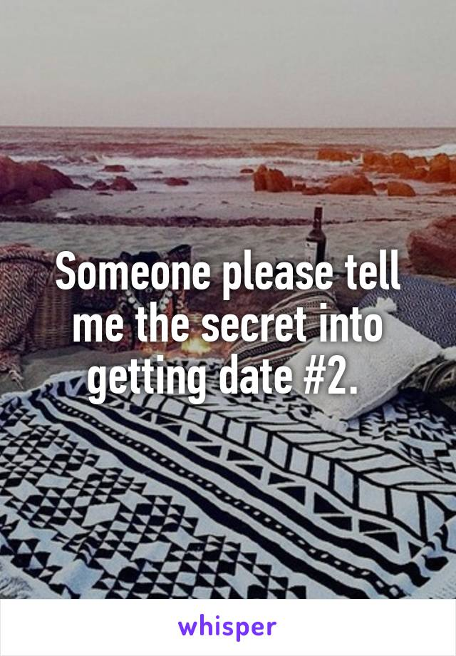 Someone please tell me the secret into getting date #2.