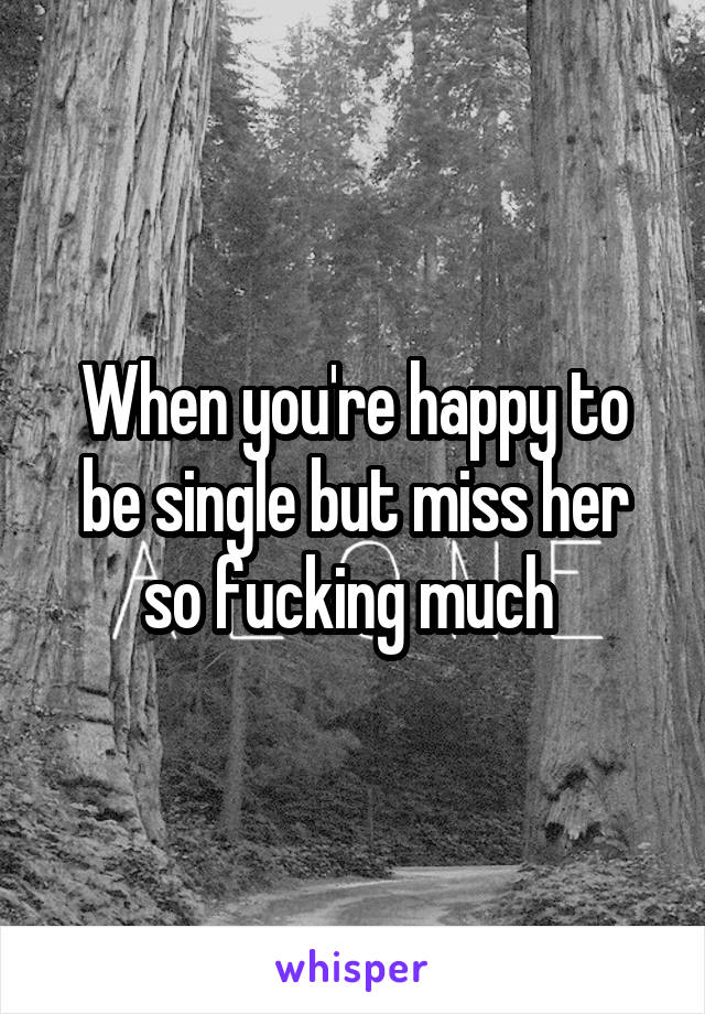 When you're happy to be single but miss her so fucking much