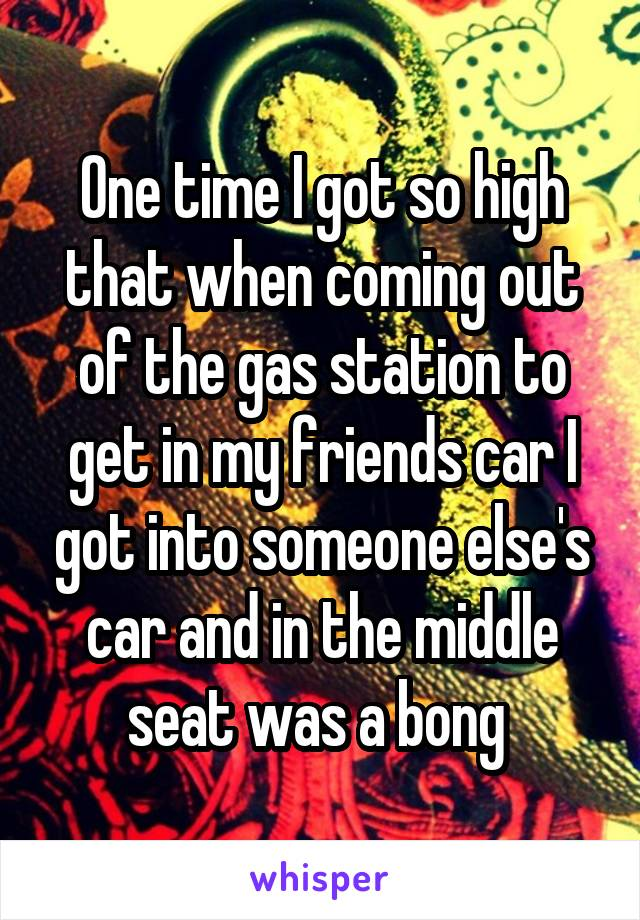 One time I got so high that when coming out of the gas station to get in my friends car I got into someone else's car and in the middle seat was a bong