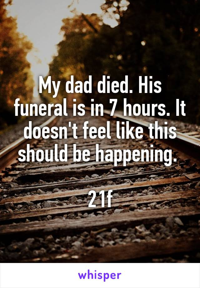 My dad died. His funeral is in 7 hours. It doesn't feel like this should be happening.   21f