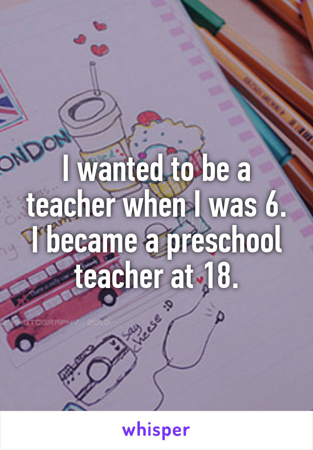 I wanted to be a teacher when I was 6. I became a preschool teacher at 18.
