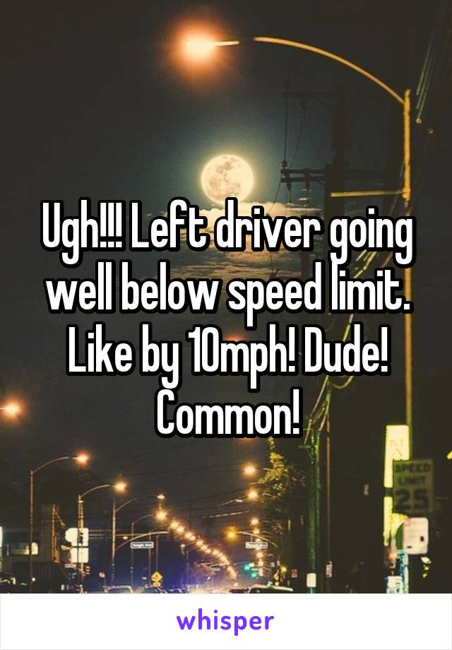 Ugh!!! Left driver going well below speed limit. Like by 10mph! Dude! Common!