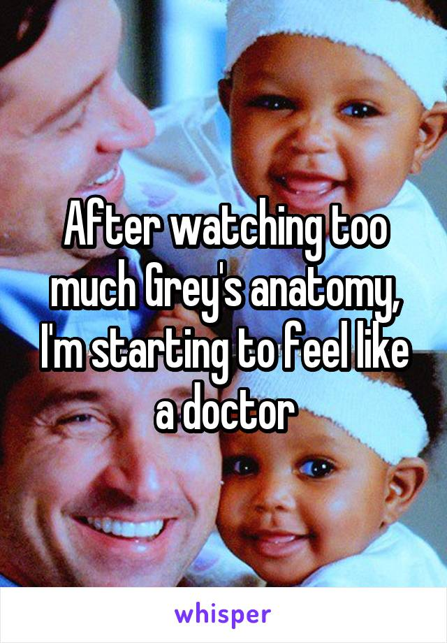 After watching too much Grey's anatomy, I'm starting to feel like a doctor