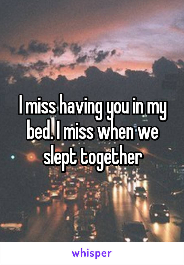 I miss having you in my bed. I miss when we slept together