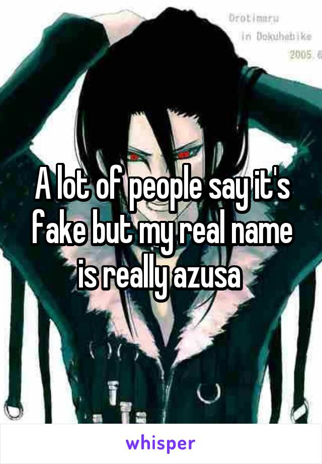 A lot of people say it's fake but my real name is really azusa