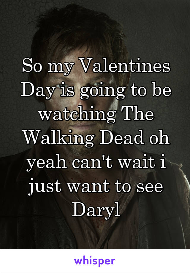 So my Valentines Day is going to be watching The Walking Dead oh yeah can't wait i just want to see Daryl