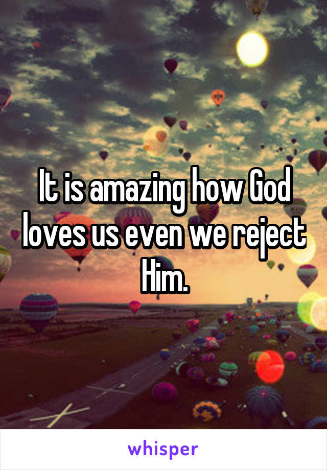 It is amazing how God loves us even we reject Him.