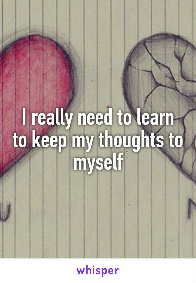 I really need to learn to keep my thoughts to myself