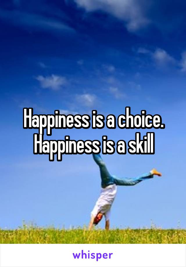 Happiness is a choice. Happiness is a skill