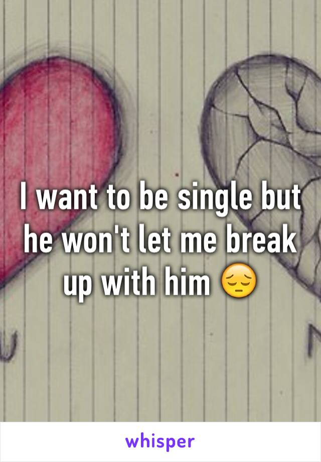 I want to be single but he won't let me break up with him 😔