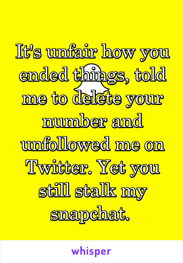 It's unfair how you ended things, told me to delete your number and unfollowed me on Twitter. Yet you still stalk my snapchat.