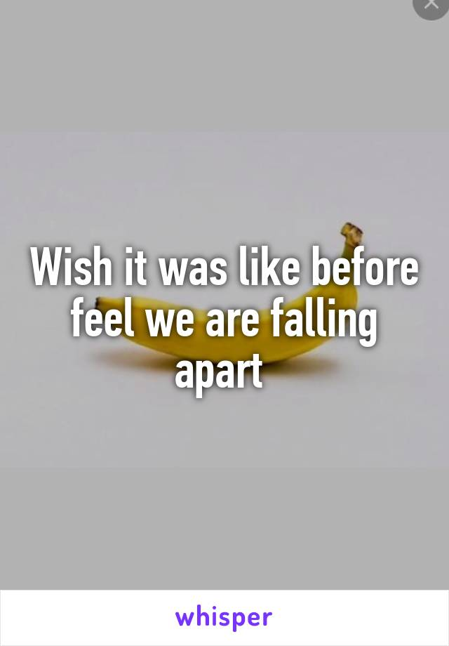 Wish it was like before feel we are falling apart