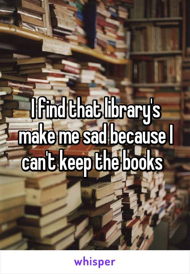 I find that library's make me sad because I can't keep the books