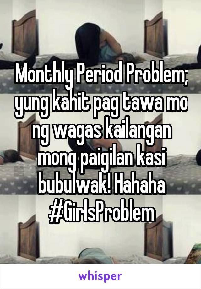 Monthly Period Problem; yung kahit pag tawa mo ng wagas kailangan mong paigilan kasi bubulwak! Hahaha #GirlsProblem