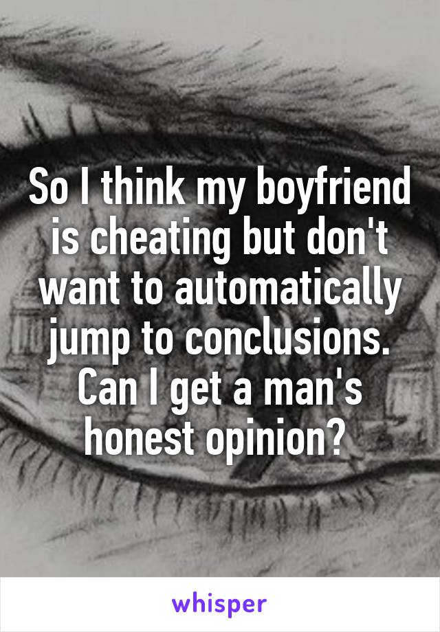 So I think my boyfriend is cheating but don't want to automatically jump to conclusions. Can I get a man's honest opinion?