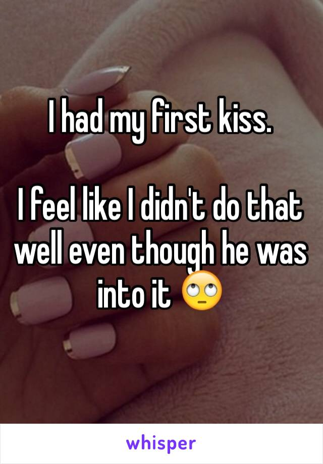 I had my first kiss.   I feel like I didn't do that well even though he was into it 🙄