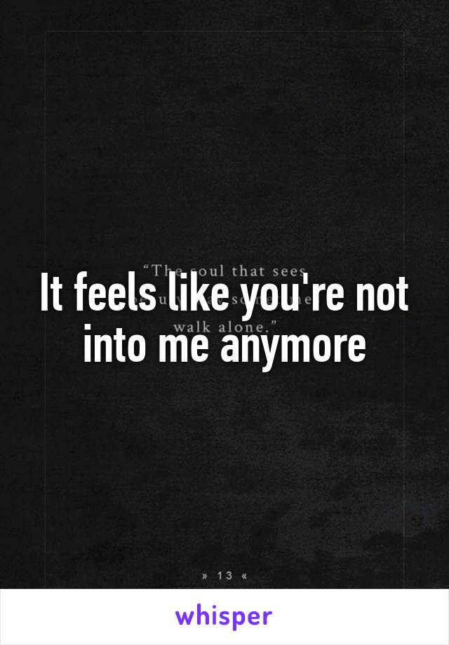 It feels like you're not into me anymore