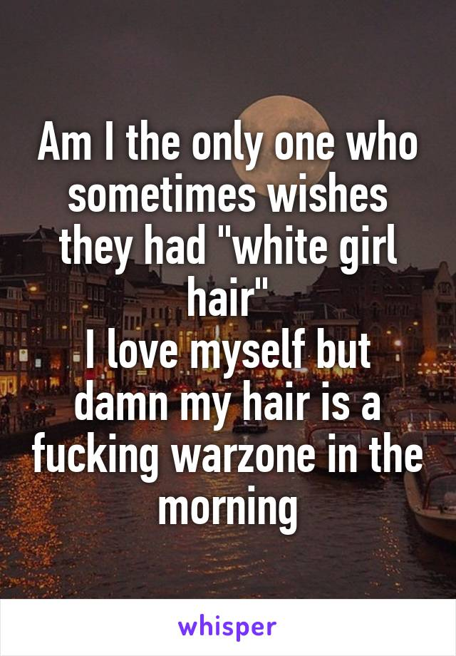 "Am I the only one who sometimes wishes they had ""white girl hair"" I love myself but damn my hair is a fucking warzone in the morning"