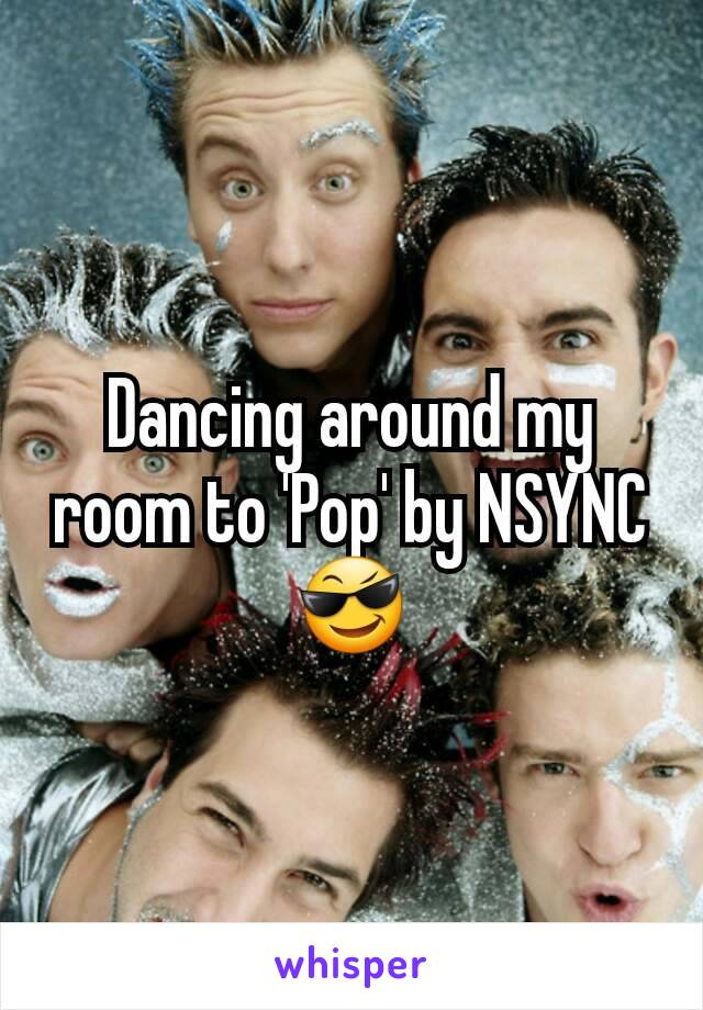 Dancing around my room to 'Pop' by NSYNC 😎