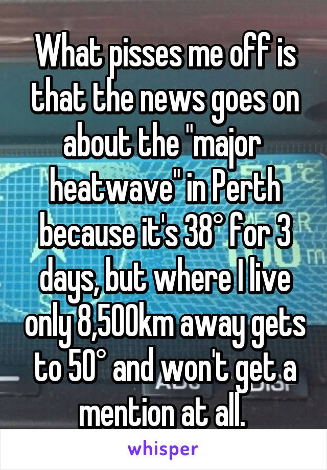 """What pisses me off is that the news goes on about the """"major  heatwave"""" in Perth because it's 38° for 3 days, but where I live only 8,500km away gets to 50° and won't get a mention at all."""