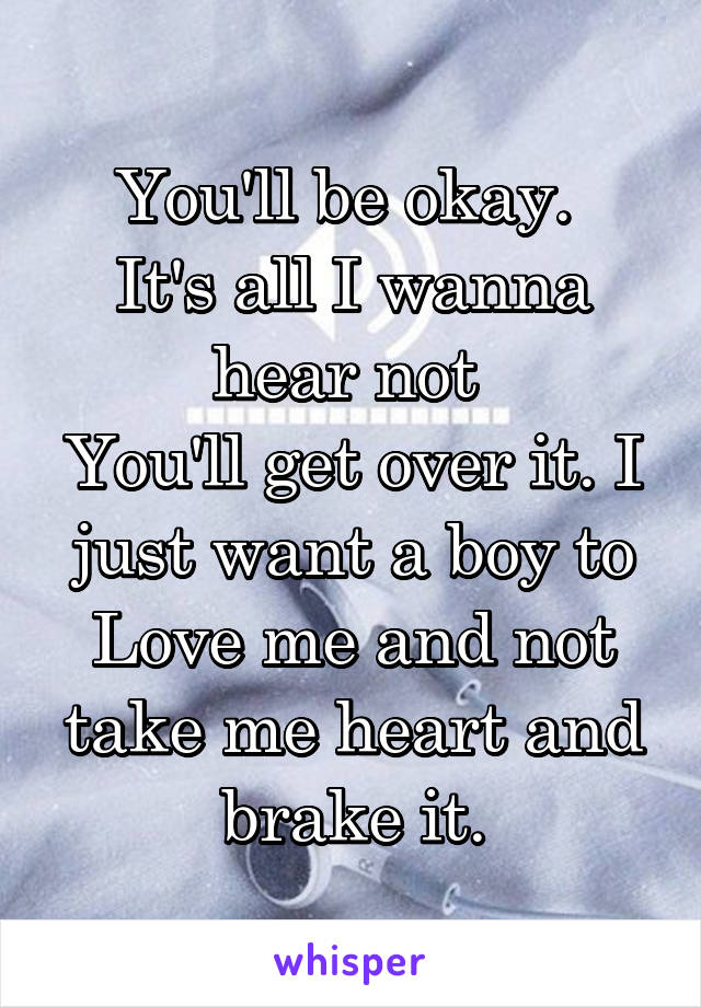 You'll be okay.  It's all I wanna hear not  You'll get over it. I just want a boy to Love me and not take me heart and brake it.