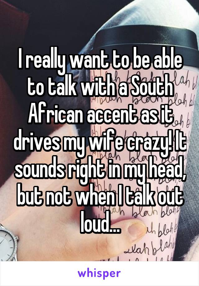 I really want to be able to talk with a South African accent as it drives my wife crazy! It sounds right in my head, but not when I talk out loud…