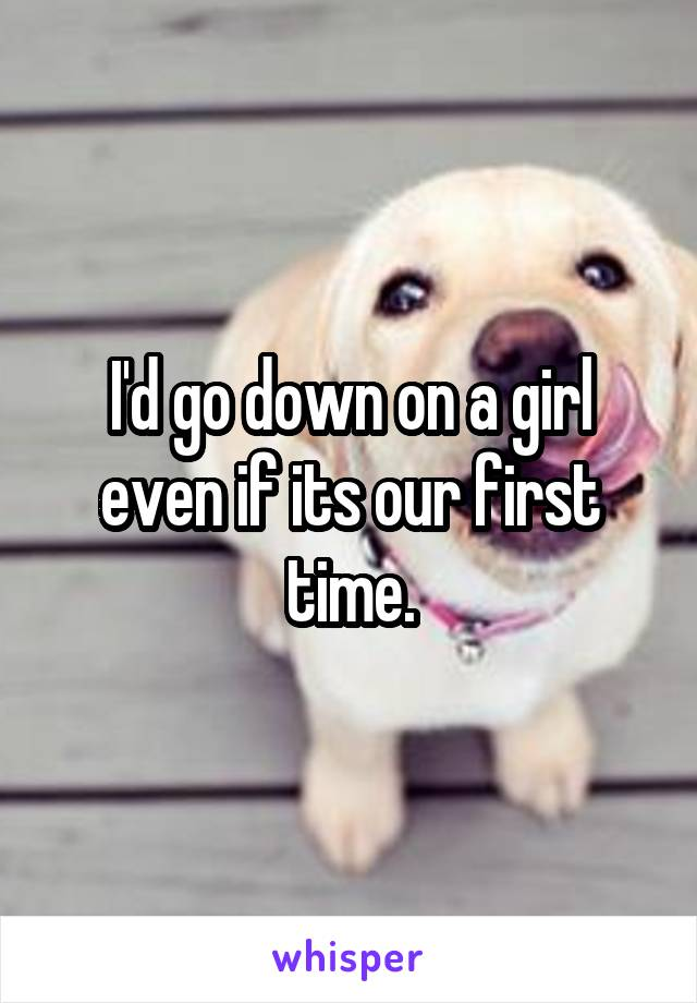 I'd go down on a girl even if its our first time.