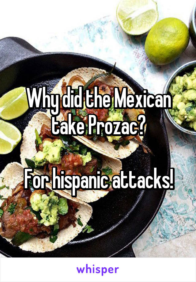 Why did the Mexican take Prozac?  For hispanic attacks!
