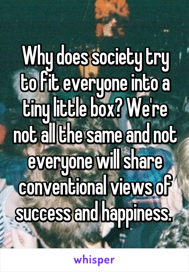 Why does society try to fit everyone into a tiny little box? We're not all the same and not everyone will share conventional views of success and happiness.