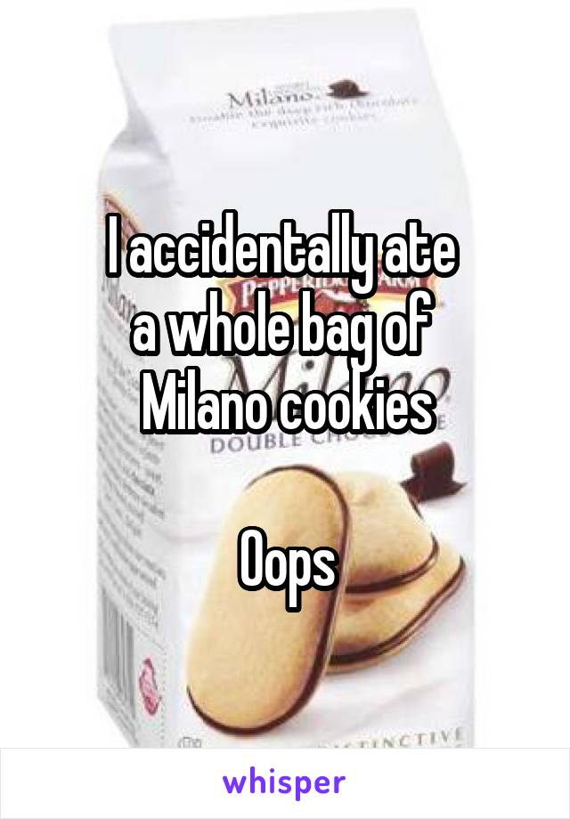 I accidentally ate  a whole bag of  Milano cookies  Oops