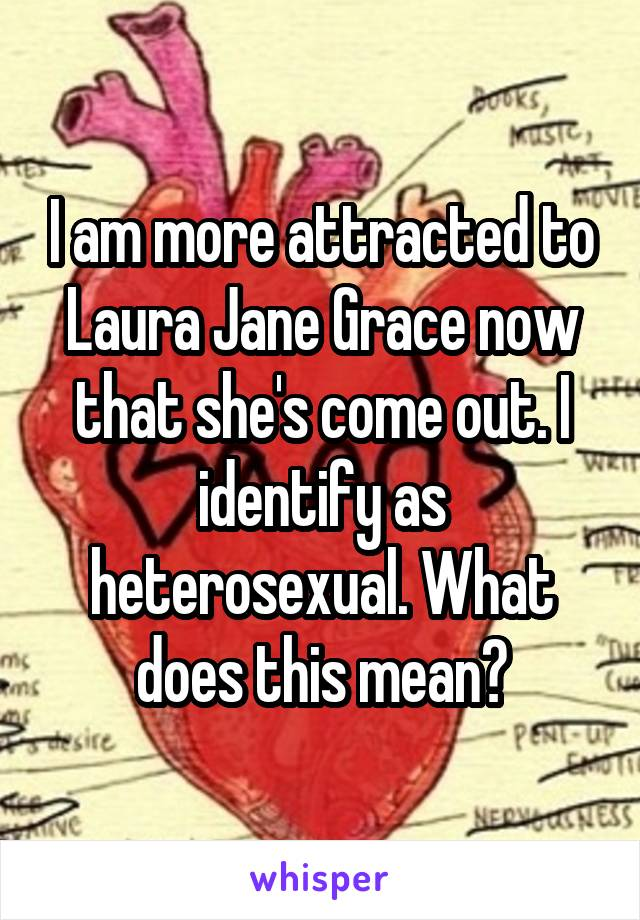 I am more attracted to Laura Jane Grace now that she's come out. I identify as heterosexual. What does this mean?