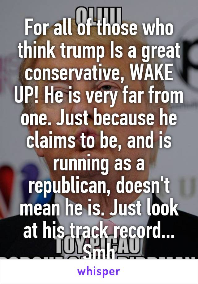 For all of those who think trump Is a great conservative, WAKE UP! He is very far from one. Just because he claims to be, and is running as a republican, doesn't mean he is. Just look at his track record... Smh