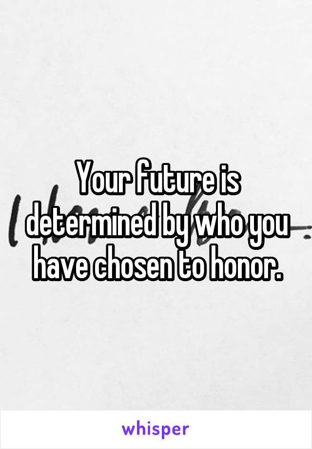 Your future is determined by who you have chosen to honor.