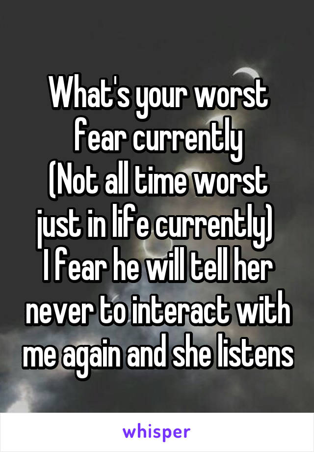 What's your worst fear currently (Not all time worst just in life currently)  I fear he will tell her never to interact with me again and she listens