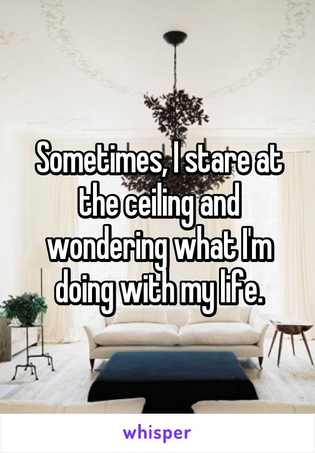 Sometimes, I stare at the ceiling and wondering what I'm doing with my life.